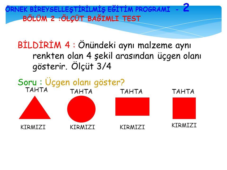 BÖLÜM 2 :ÖLÇÜT BAĞIMLI TEST ÖRNEK BİREYSELLEŞTİRİLMİŞ EĞİTİM PROGRAMI - 2 BİLDİRİM 4 : Önündeki aynı malzeme aynı renkten olan 4 şekil arasından üçgen