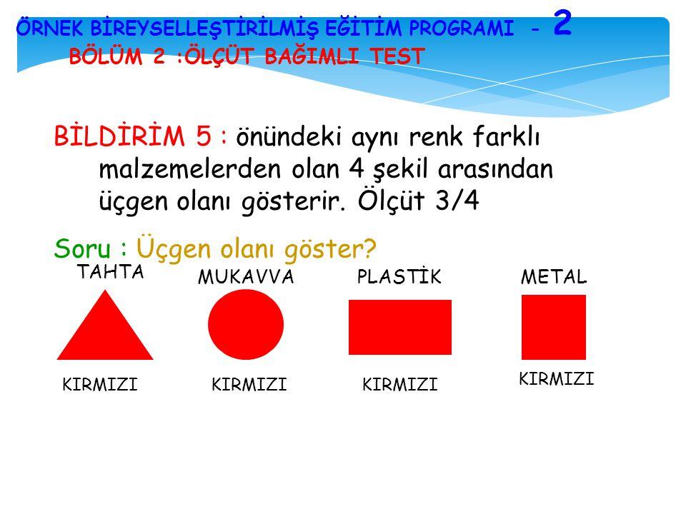 BÖLÜM 2 :ÖLÇÜT BAĞIMLI TEST ÖRNEK BİREYSELLEŞTİRİLMİŞ EĞİTİM PROGRAMI - 2 BİLDİRİM 5 : önündeki aynı renk farklı malzemelerden olan 4 şekil arasından