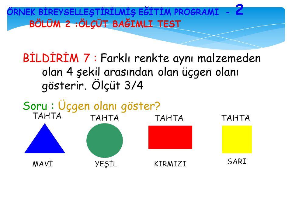 BÖLÜM 2 :ÖLÇÜT BAĞIMLI TEST ÖRNEK BİREYSELLEŞTİRİLMİŞ EĞİTİM PROGRAMI - 2 BİLDİRİM 7 : Farklı renkte aynı malzemeden olan 4 şekil arasından olan üçgen