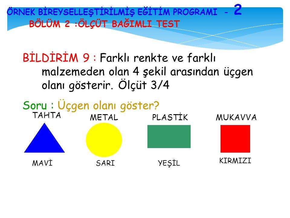 BÖLÜM 2 :ÖLÇÜT BAĞIMLI TEST ÖRNEK BİREYSELLEŞTİRİLMİŞ EĞİTİM PROGRAMI - 2 BİLDİRİM 9 : Farklı renkte ve farklı malzemeden olan 4 şekil arasından üçgen