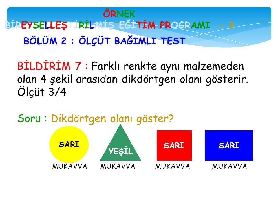 BİLDİRİM 7 : Farklı renkte aynı malzemeden olan 4 şekil arasıdan dikdörtgen olanı gösterir. Ölçüt 3/4 Soru : Dikdörtgen olanı göster? ÖRNEK BİREYSELLE