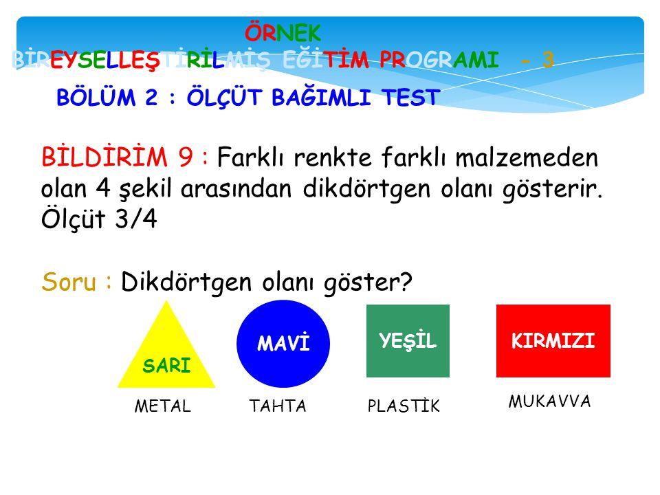 BİLDİRİM 9 : Farklı renkte farklı malzemeden olan 4 şekil arasından dikdörtgen olanı gösterir. Ölçüt 3/4 Soru : Dikdörtgen olanı göster? ÖRNEK BİREYSE