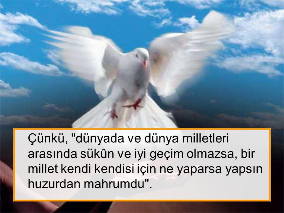 Atatürk'e göre, dünya milletlerinin mutluluğuna çalışmak, diğer bir yoldan kendi huzur ve mutluluğunu temine çalışmak demekti.