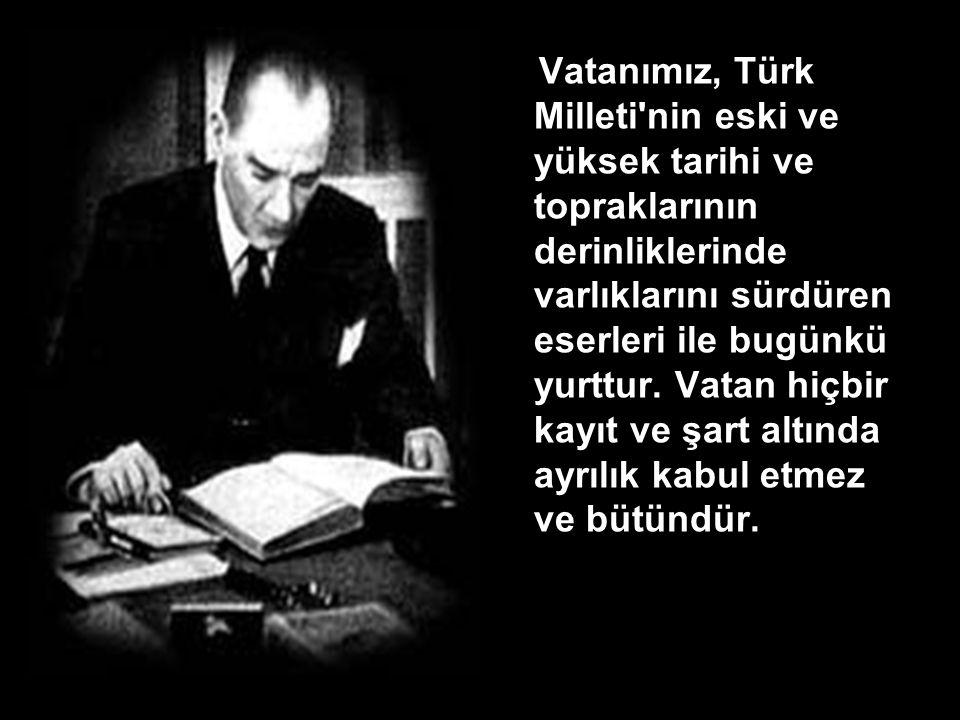 Vatanımız, Türk Milleti nin eski ve yüksek tarihi ve topraklarının derinliklerinde varlıklarını sürdüren eserleri ile bugünkü yurttur.