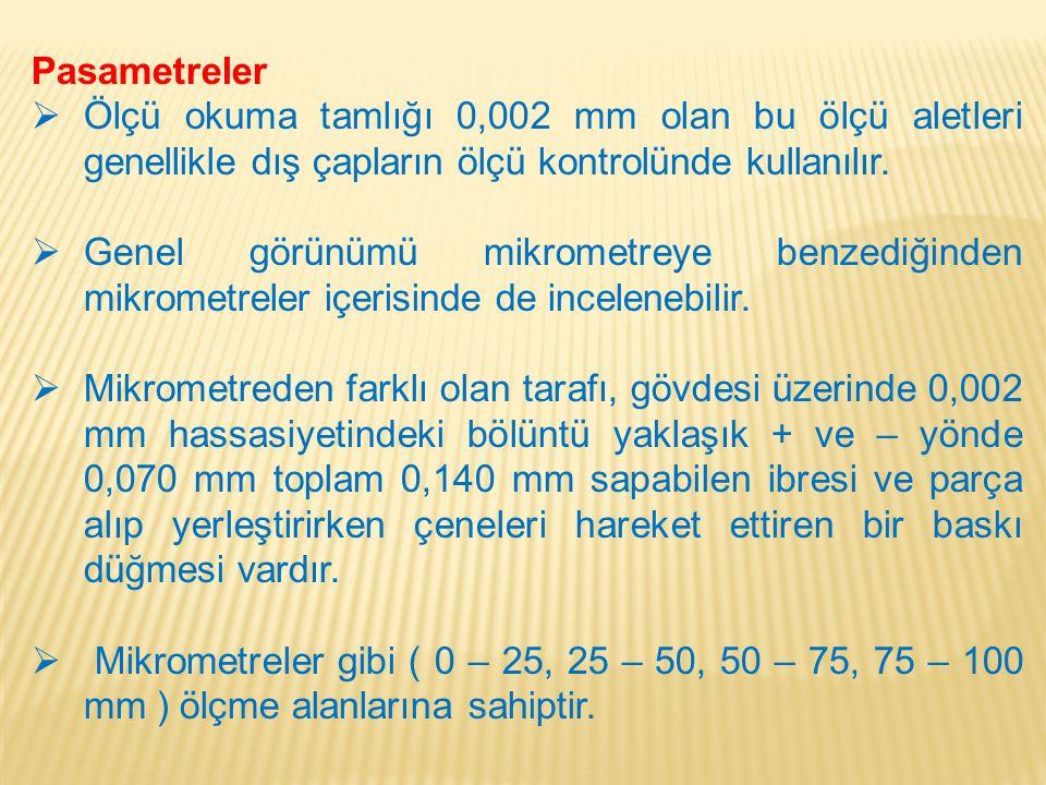 Pasametreler  Ölçü okuma tamlığı 0,002 mm olan bu ölçü aletleri genellikle dış çapların ölçü kontrolünde kullanılır.  Genel görünümü mikrometreye be