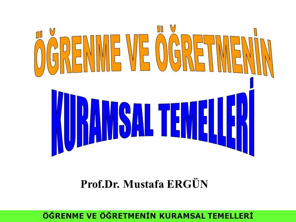 ÖĞRENME VE ÖĞRETMENİN KURAMSAL TEMELLERİ Prof.Dr. Mustafa ERGÜN