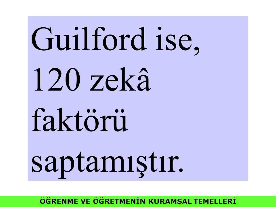 ÖĞRENME VE ÖĞRETMENİN KURAMSAL TEMELLERİ Guilford ise, 120 zekâ faktörü saptamıştır.