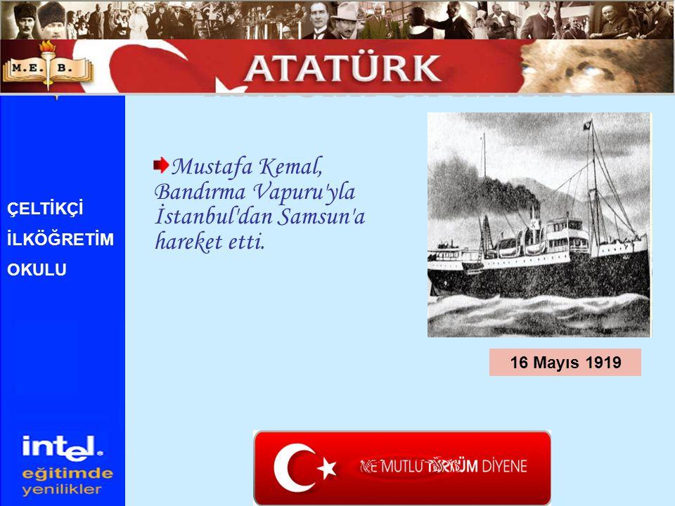 Mustafa Kemal, Bandırma Vapuru'yla İstanbul'dan Samsun'a hareket etti. 16 Mayıs 1919 ÇELTİKÇİ İLKÖĞRETİM OKULU