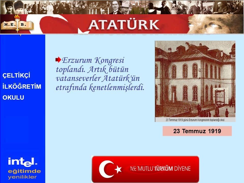 Erzurum Kongresi toplandı. Artık bütün vatanseverler Atatürk'ün etrafında kenetlenmişlerdi. 23 Temmuz 1919 ÇELTİKÇİ İLKÖĞRETİM OKULU
