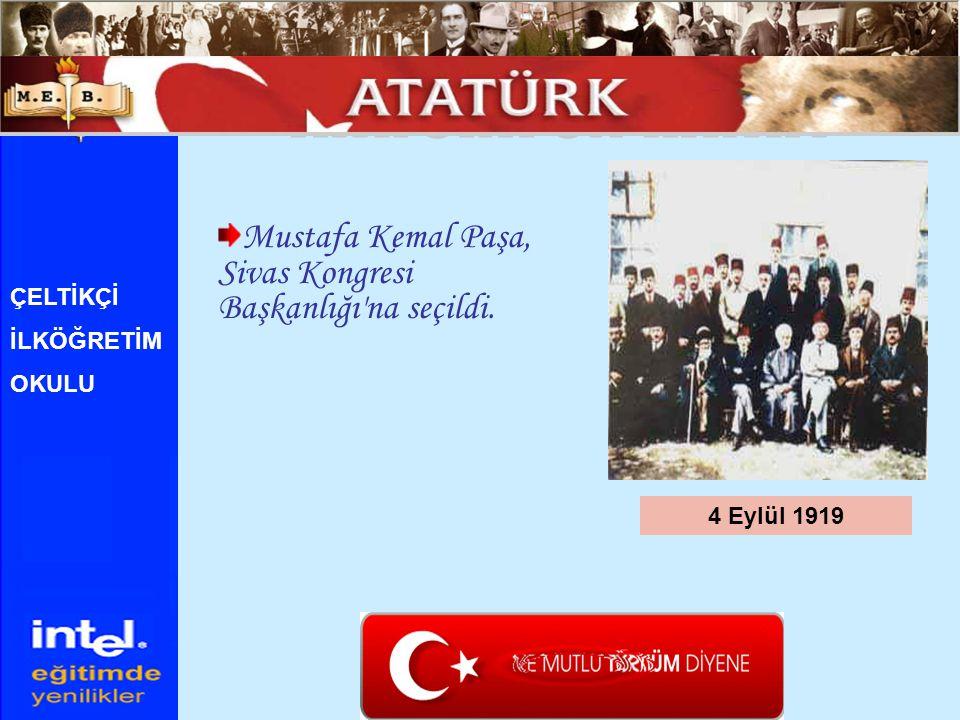 Mustafa Kemal Paşa, Sivas Kongresi Başkanlığı'na seçildi. 4 Eylül 1919 ÇELTİKÇİ İLKÖĞRETİM OKULU