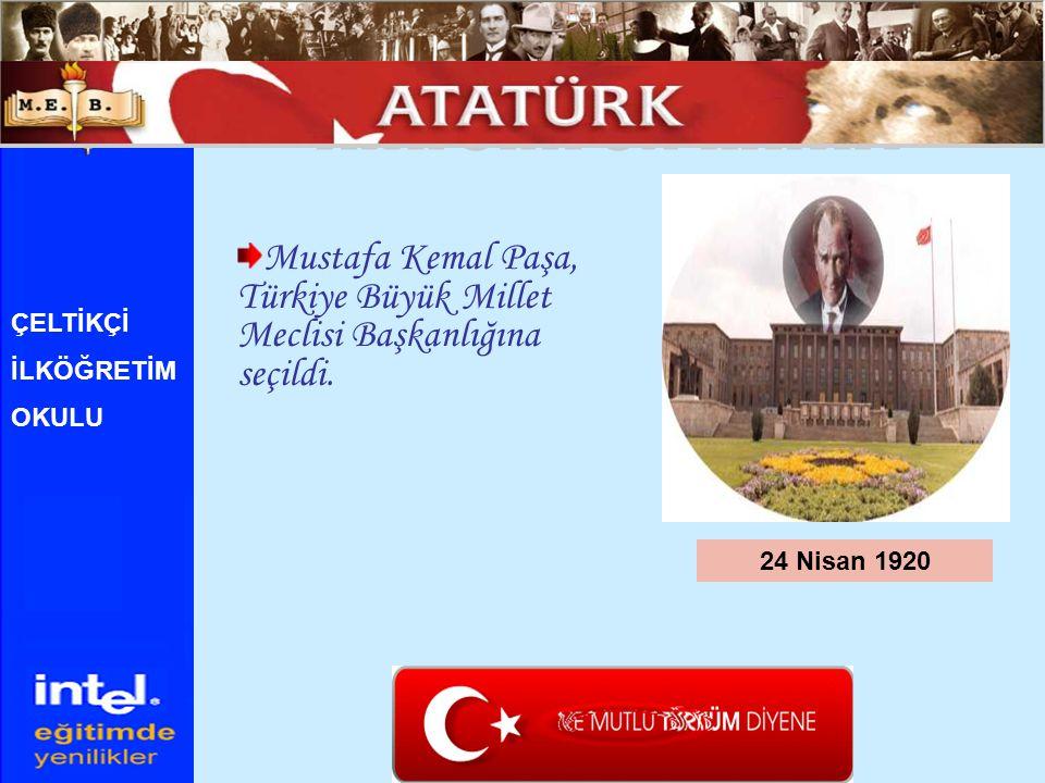 Mustafa Kemal Paşa, Türkiye Büyük Millet Meclisi Başkanlığına seçildi. 24 Nisan 1920 ÇELTİKÇİ İLKÖĞRETİM OKULU