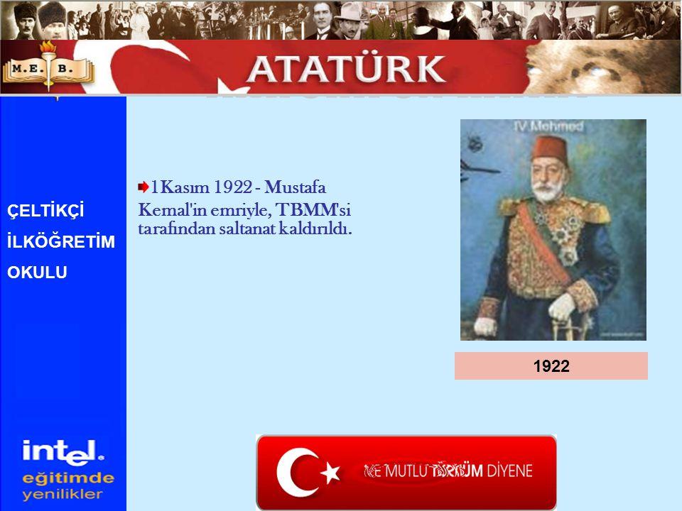1922 ÇELTİKÇİ İLKÖĞRETİM OKULU 1Kasım 1922 - Mustafa Kemal'in emriyle, TBMM'si tarafından saltanat kaldırıldı.