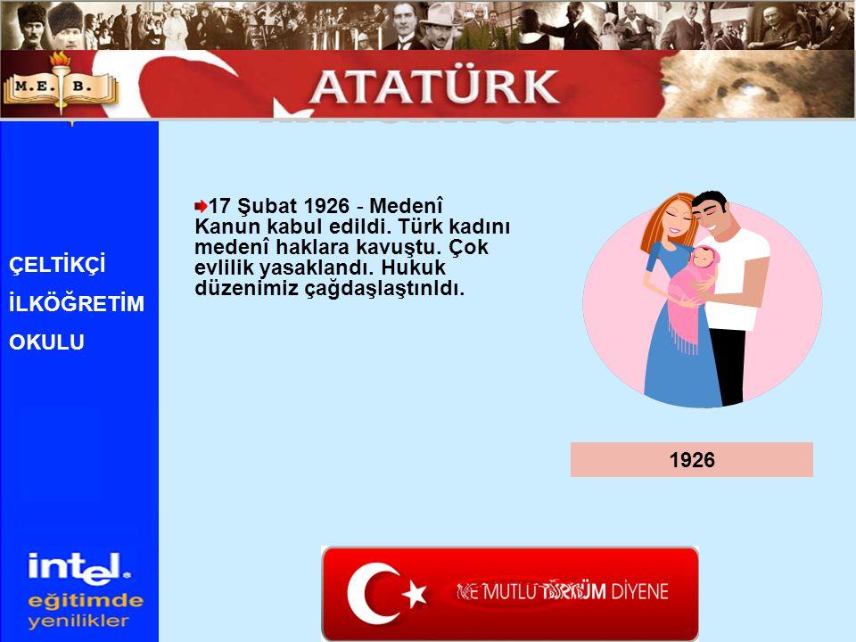 17 Şubat 1926 - Medenî Kanun kabul edildi. Türk kadını medenî haklara kavuştu. Çok evlilik yasaklandı. Hukuk düzenimiz çağdaşlaştınldı. 1926 ÇELTİKÇİ