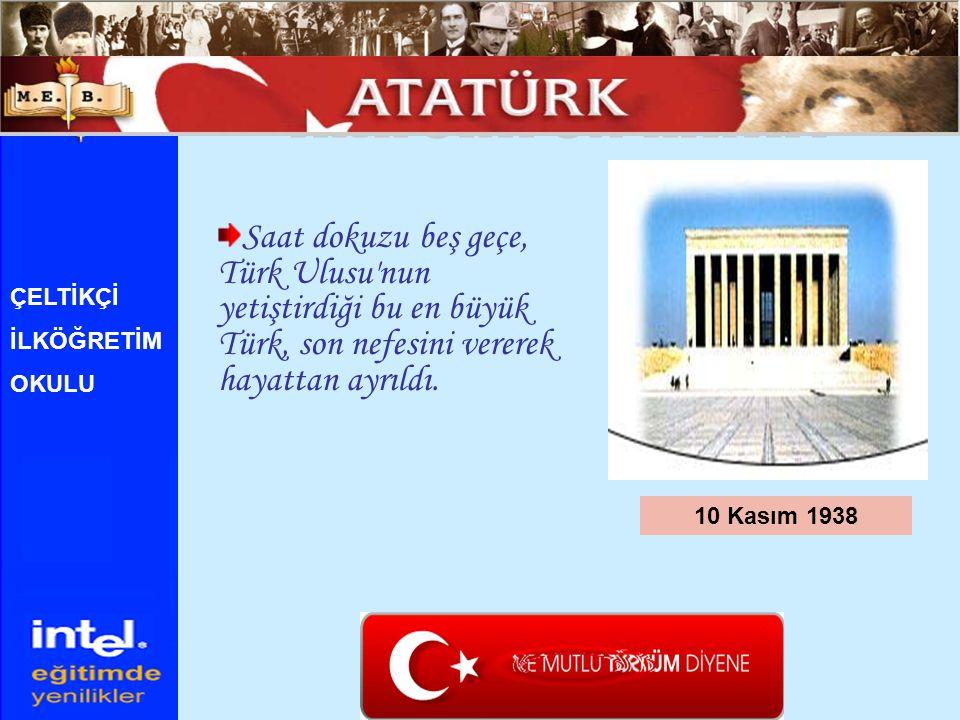 Saat dokuzu beş geçe, Türk Ulusu'nun yetiştirdiği bu en büyük Türk, son nefesini vererek hayattan ayrıldı. 10 Kasım 1938 ÇELTİKÇİ İLKÖĞRETİM OKULU