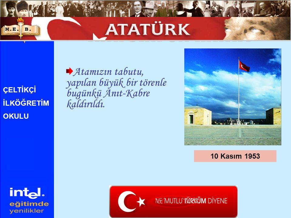 Atamızın tabutu, yapılan büyük bir törenle bugünkü Anıt-Kabre kaldırıldı. 10 Kasım 1953 ÇELTİKÇİ İLKÖĞRETİM OKULU