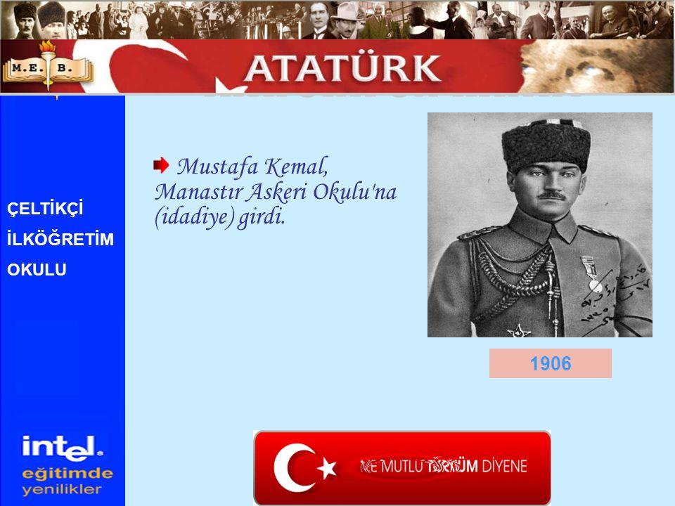 Mustafa Kemal, Manastır Askeri Okulu'na (idadiye) girdi. 1906 ÇELTİKÇİ İLKÖĞRETİM OKULU
