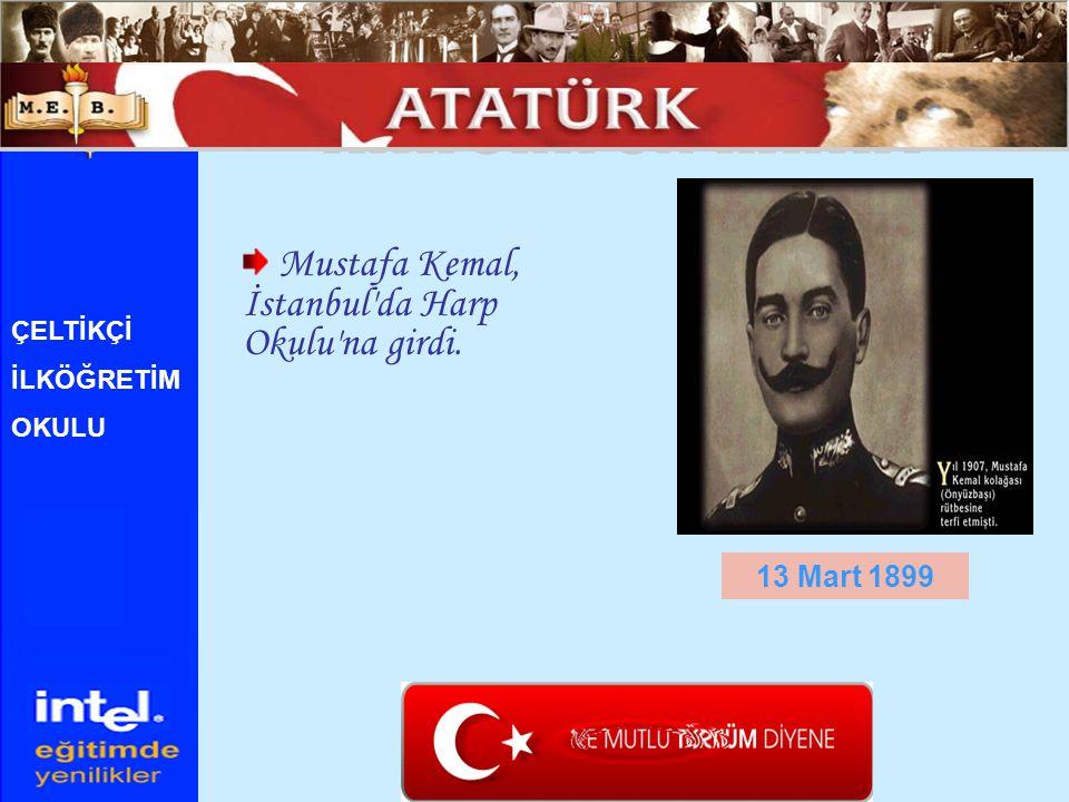 Mustafa Kemal, İstanbul'da Harp Okulu'na girdi. 13 Mart 1899 ÇELTİKÇİ İLKÖĞRETİM OKULU