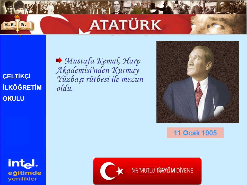 Mustafa Kemal, Harp Akademisi'nden Kurmay Yüzbaşı rütbesi ile mezun oldu. 11 Ocak 1905 ÇELTİKÇİ İLKÖĞRETİM OKULU