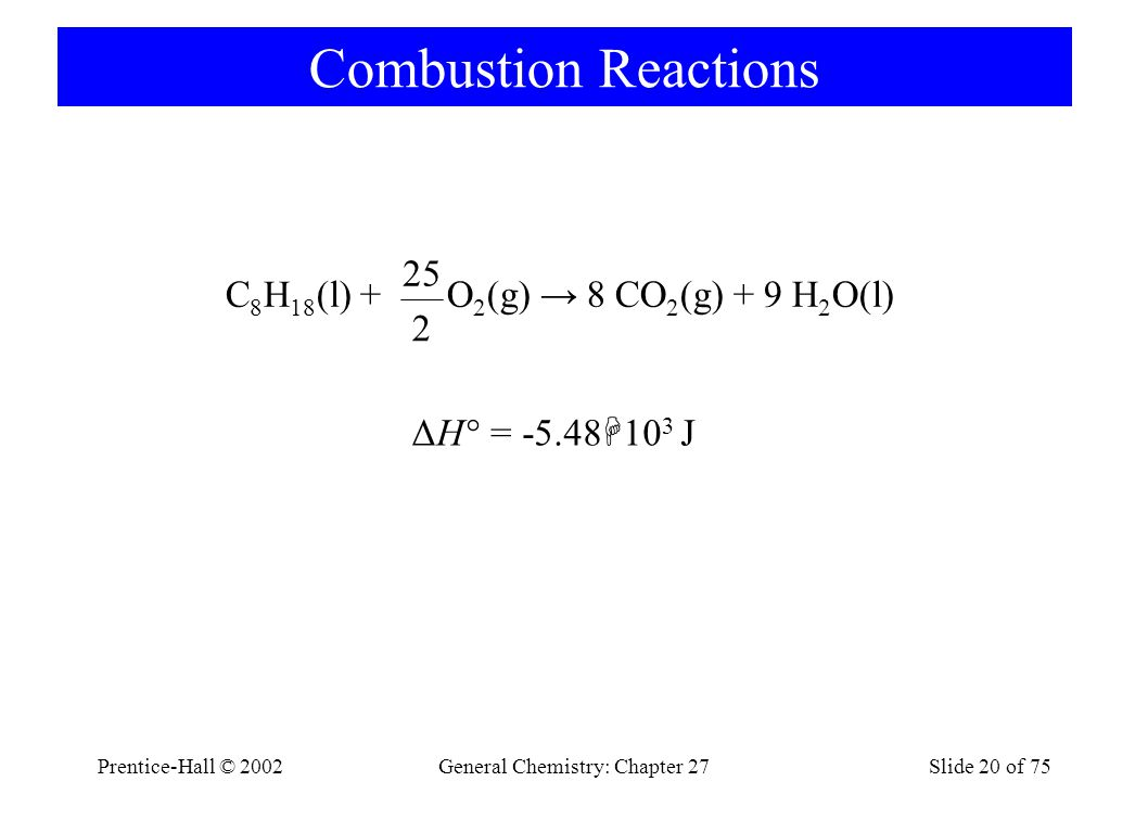 Prentice-Hall © 2002General Chemistry: Chapter 27Slide 20 of 75 Combustion Reactions C 8 H 18 (l) + O 2 (g) → 8 CO 2 (g) + 9 H 2 O(l) 25 2 ΔH° = -5.48