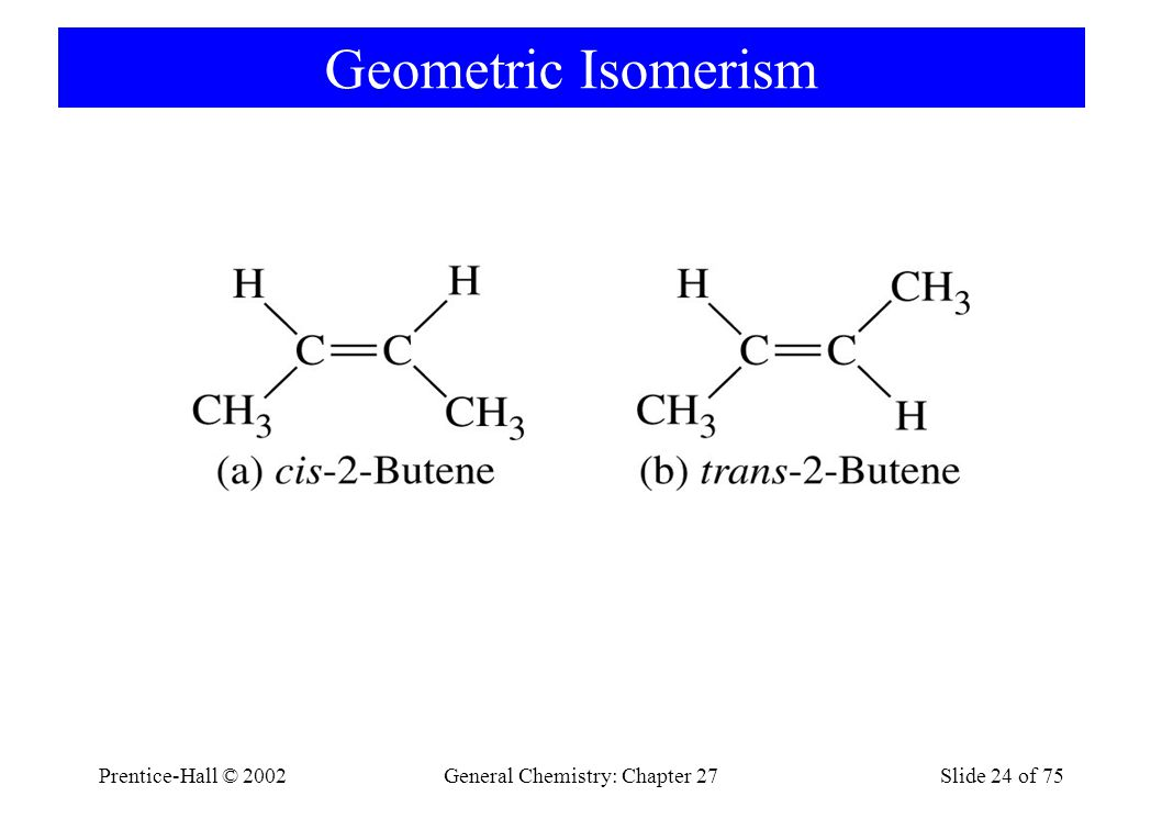Prentice-Hall © 2002General Chemistry: Chapter 27Slide 24 of 75 Geometric Isomerism