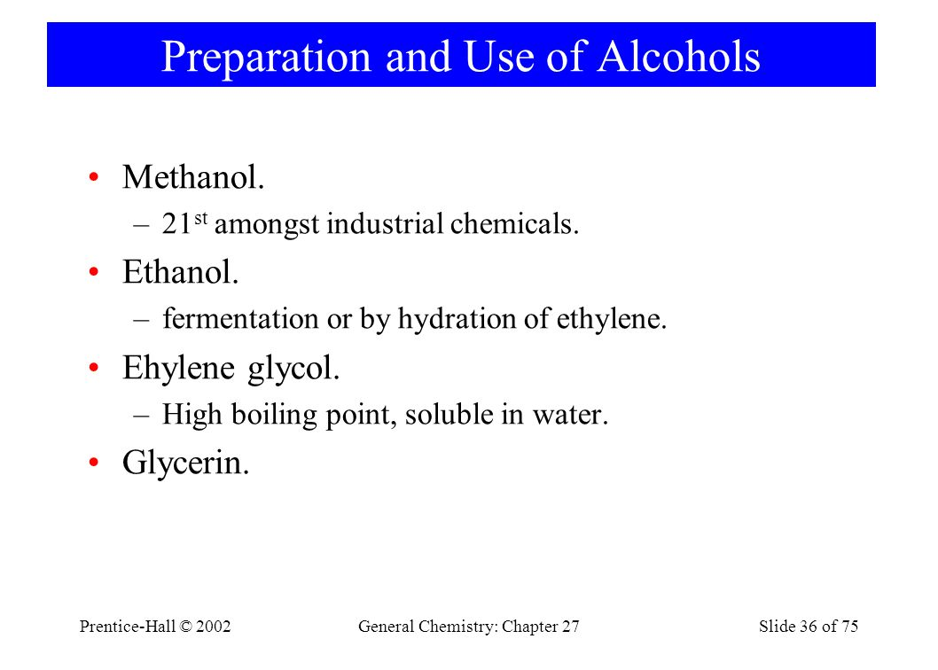 Prentice-Hall © 2002General Chemistry: Chapter 27Slide 36 of 75 Preparation and Use of Alcohols Methanol. –21 st amongst industrial chemicals. Ethanol