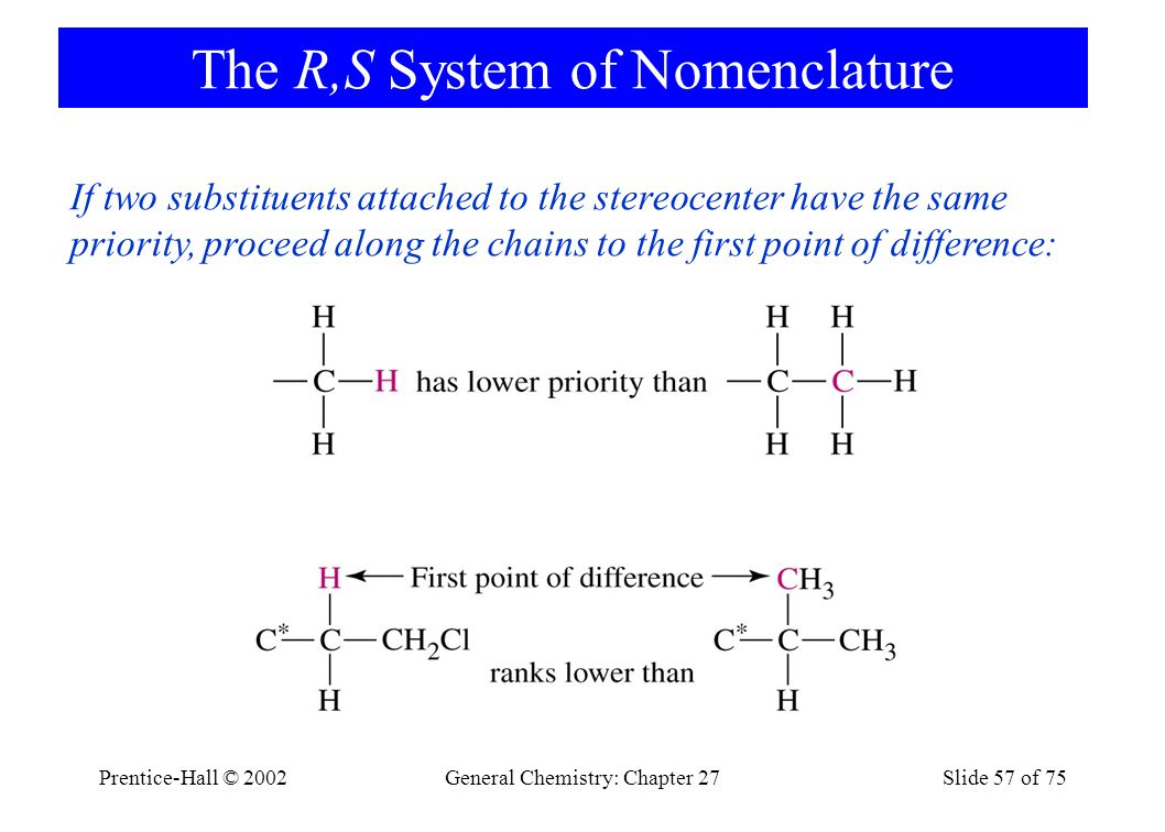 Prentice-Hall © 2002General Chemistry: Chapter 27Slide 57 of 75 The R,S System of Nomenclature If two substituents attached to the stereocenter have the same priority, proceed along the chains to the first point of difference: