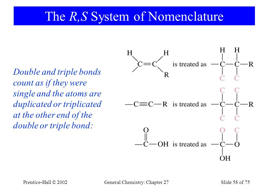 Prentice-Hall © 2002General Chemistry: Chapter 27Slide 58 of 75 The R,S System of Nomenclature Double and triple bonds count as if they were single and the atoms are duplicated or triplicated at the other end of the double or triple bond: