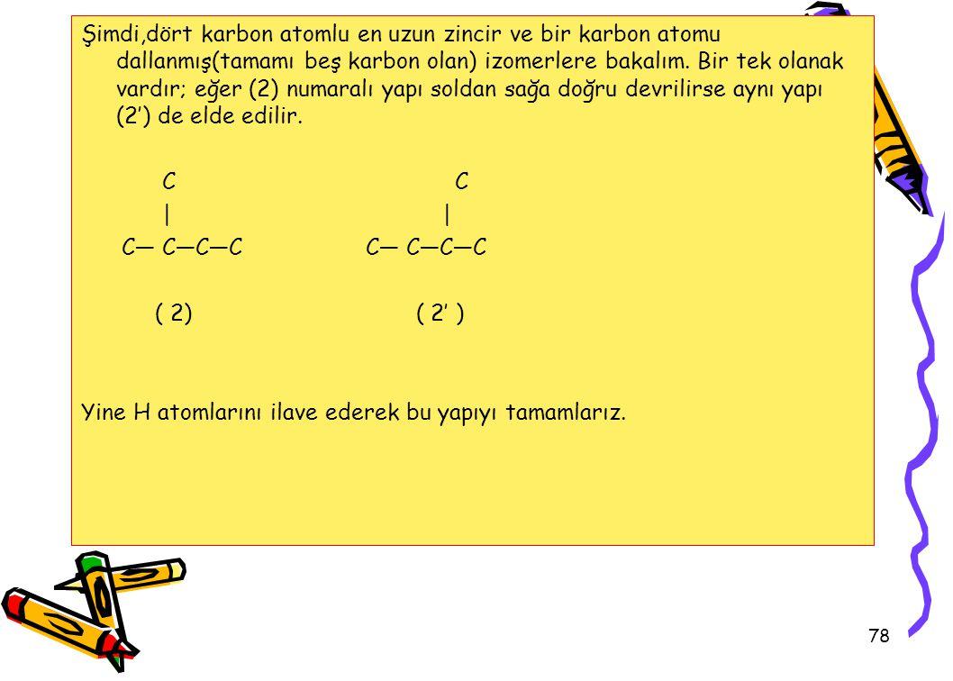 78 Şimdi,dört karbon atomlu en uzun zincir ve bir karbon atomu dallanmış(tamamı beş karbon olan) izomerlere bakalım. Bir tek olanak vardır; eğer (2) n