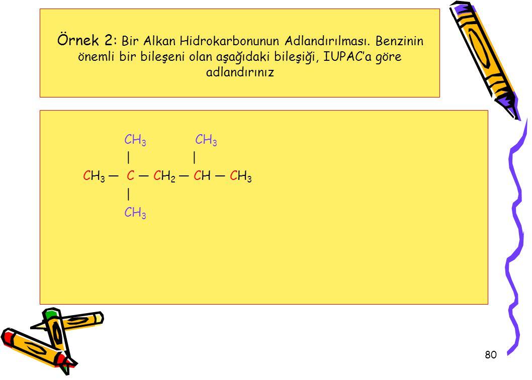 80 Örnek 2: Bir Alkan Hidrokarbonunun Adlandırılması. Benzinin önemli bir bileşeni olan aşağıdaki bileşiği, IUPAC'a göre adlandırınız CH 3 CH 3 | CH 3