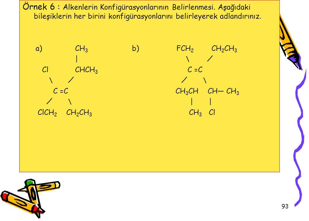 93 Örnek 6 : Alkenlerin Konfigürasyonlarının Belirlenmesi. Aşağıdaki bileşiklerin her birini konfigürasyonlarını belirleyerek adlandırınız. a) CH 3 b)