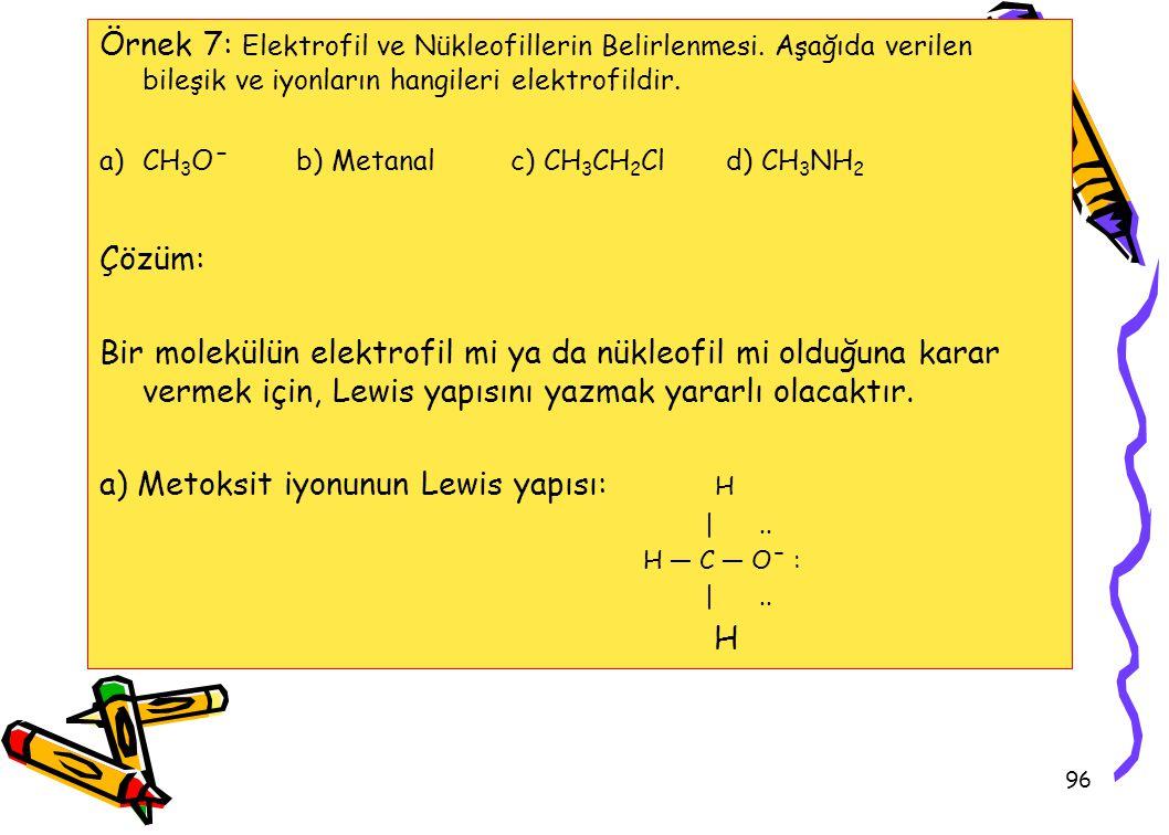 96 Örnek 7: Elektrofil ve Nükleofillerin Belirlenmesi. Aşağıda verilen bileşik ve iyonların hangileri elektrofildir. a)CH 3 Oˉ b) Metanal c) CH 3 CH 2