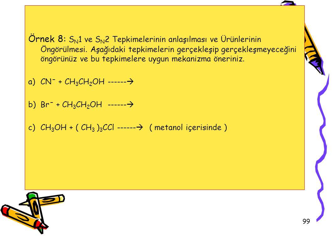 99 Örnek 8: S N 1 ve S N 2 Tepkimelerinin anlaşılması ve Ürünlerinin Öngörülmesi. Aşağıdaki tepkimelerin gerçekleşip gerçekleşmeyeceğini öngörünüz ve
