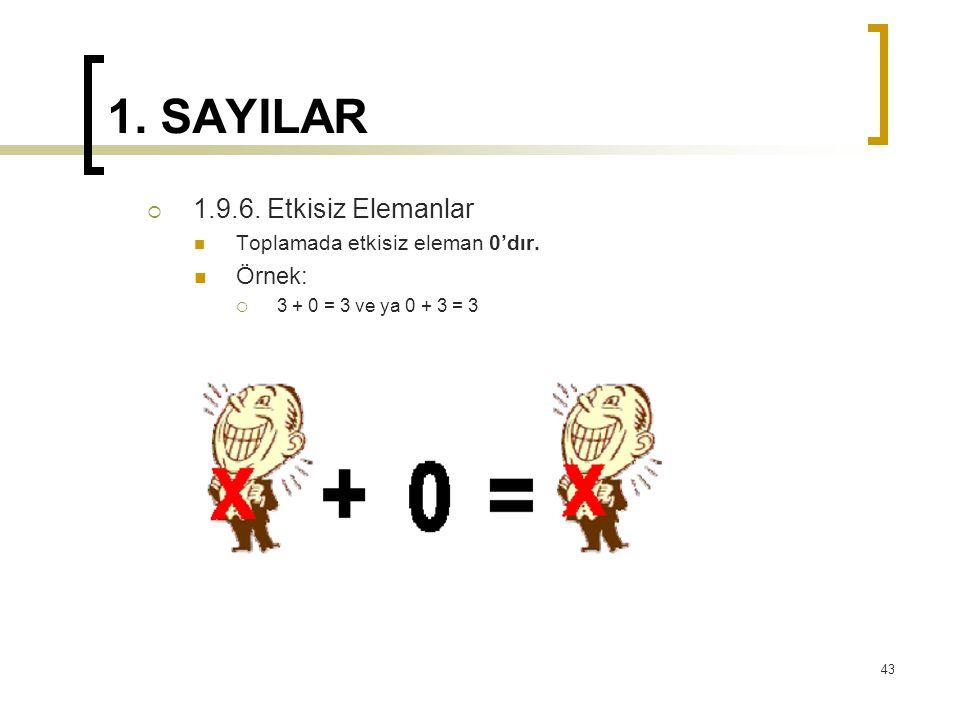 1. SAYILAR  1.9.6. Etkisiz Elemanlar Toplamada etkisiz eleman 0'dır. Örnek:  3 + 0 = 3 ve ya 0 + 3 = 3 43