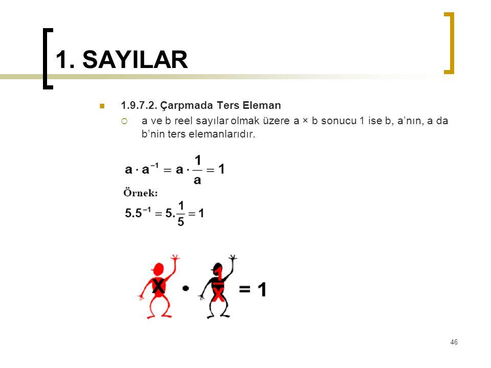 1. SAYILAR 1.9.7.2. Çarpmada Ters Eleman  a ve b reel sayılar olmak üzere a × b sonucu 1 ise b, a'nın, a da b'nin ters elemanlarıdır. 46