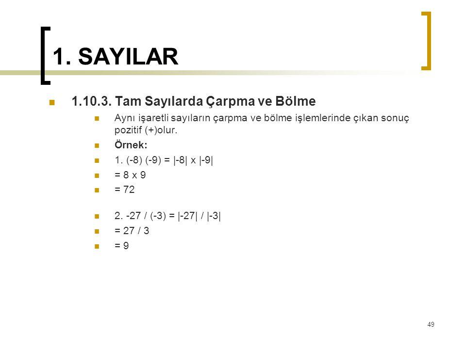 1. SAYILAR 1.10.3. Tam Sayılarda Çarpma ve Bölme Aynı işaretli sayıların çarpma ve bölme işlemlerinde çıkan sonuç pozitif (+)olur. Örnek: 1. (-8) (-9)