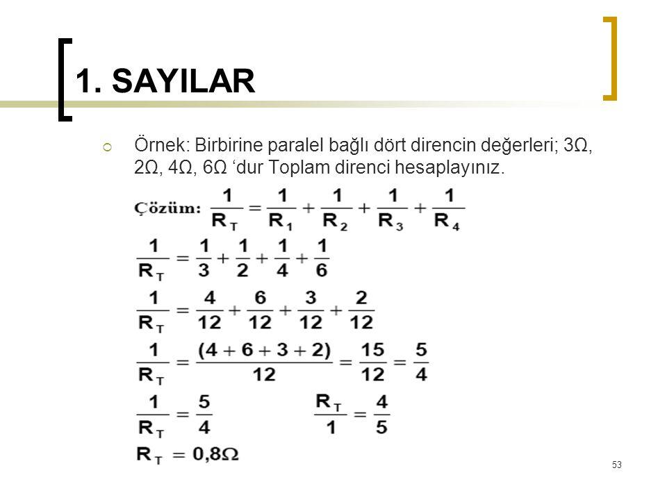 1. SAYILAR  Örnek: Birbirine paralel bağlı dört direncin değerleri; 3Ω, 2Ω, 4Ω, 6Ω 'dur Toplam direnci hesaplayınız. 53