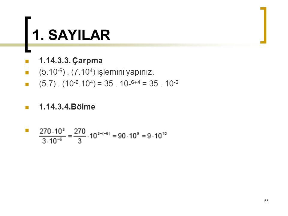 1. SAYILAR 1.14.3.3. Çarpma (5.10 -6 ). (7.10 4 ) işlemini yapınız. (5.7). (10 -6.10 4 ) = 35. 10- 6+4 = 35. 10 -2 1.14.3.4.Bölme 63