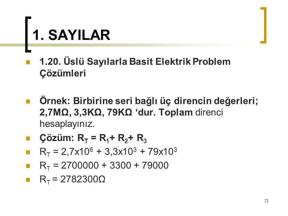 1. SAYILAR 1.20. Üslü Sayılarla Basit Elektrik Problem Çözümleri Örnek: Birbirine seri bağlı üç direncin değerleri; 2,7MΩ, 3,3KΩ, 79KΩ 'dur. Toplam di