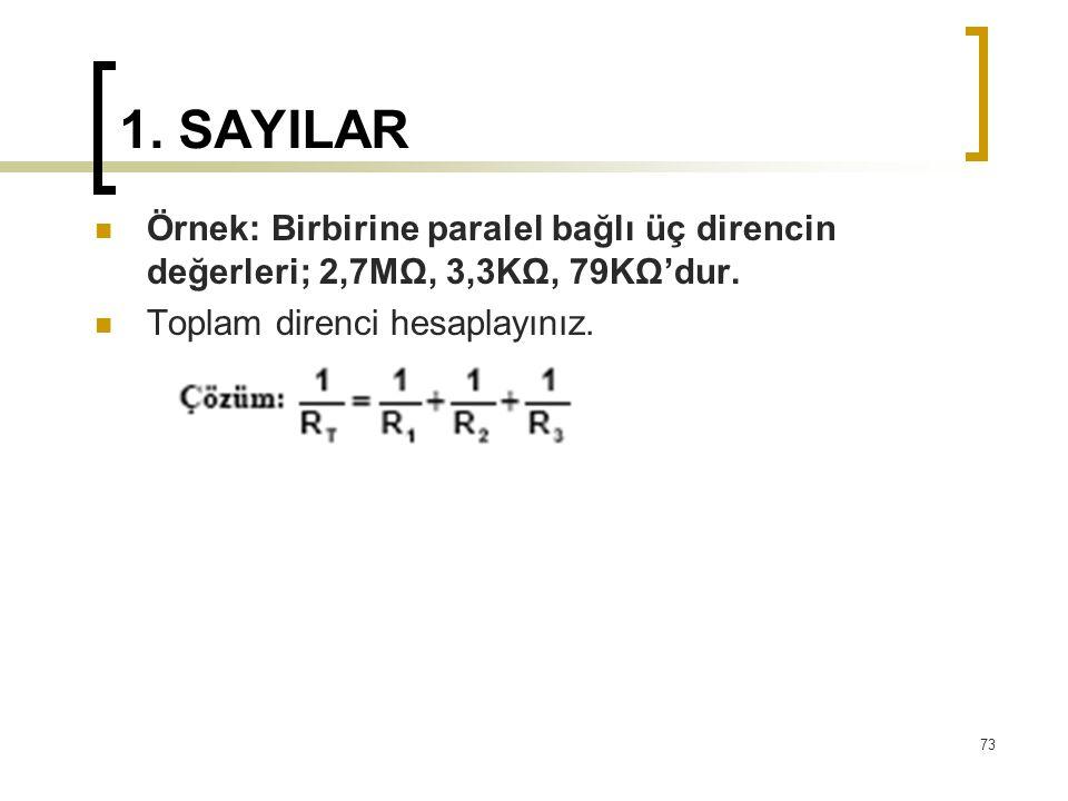 1. SAYILAR Örnek: Birbirine paralel bağlı üç direncin değerleri; 2,7MΩ, 3,3KΩ, 79KΩ'dur. Toplam direnci hesaplayınız. 73