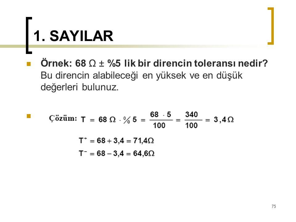 1. SAYILAR Örnek: 68 Ω ± %5 lik bir direncin toleransı nedir? Bu direncin alabileceği en yüksek ve en düşük değerleri bulunuz. 75