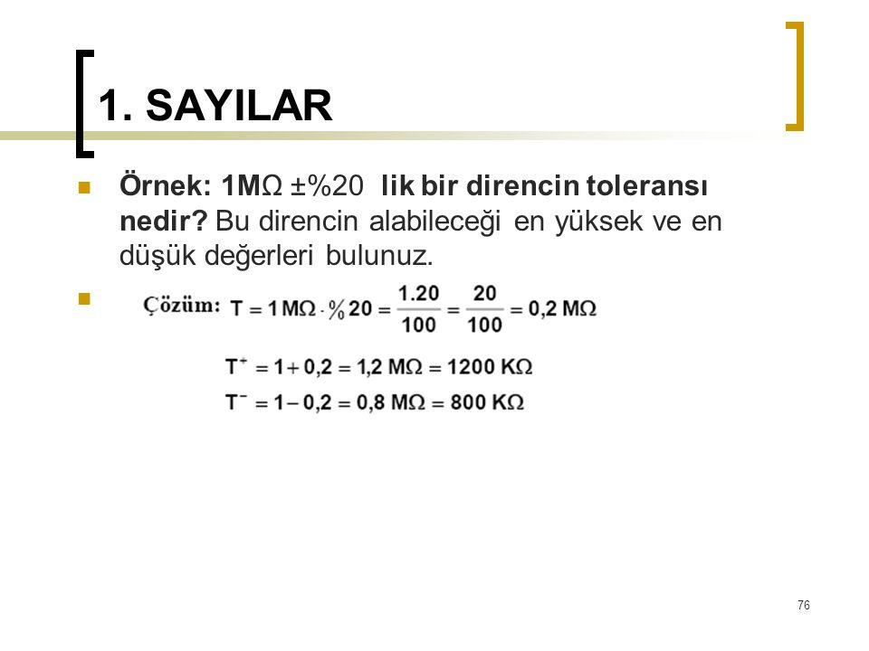 1. SAYILAR Örnek: 1MΩ ±%20 lik bir direncin toleransı nedir? Bu direncin alabileceği en yüksek ve en düşük değerleri bulunuz. 76