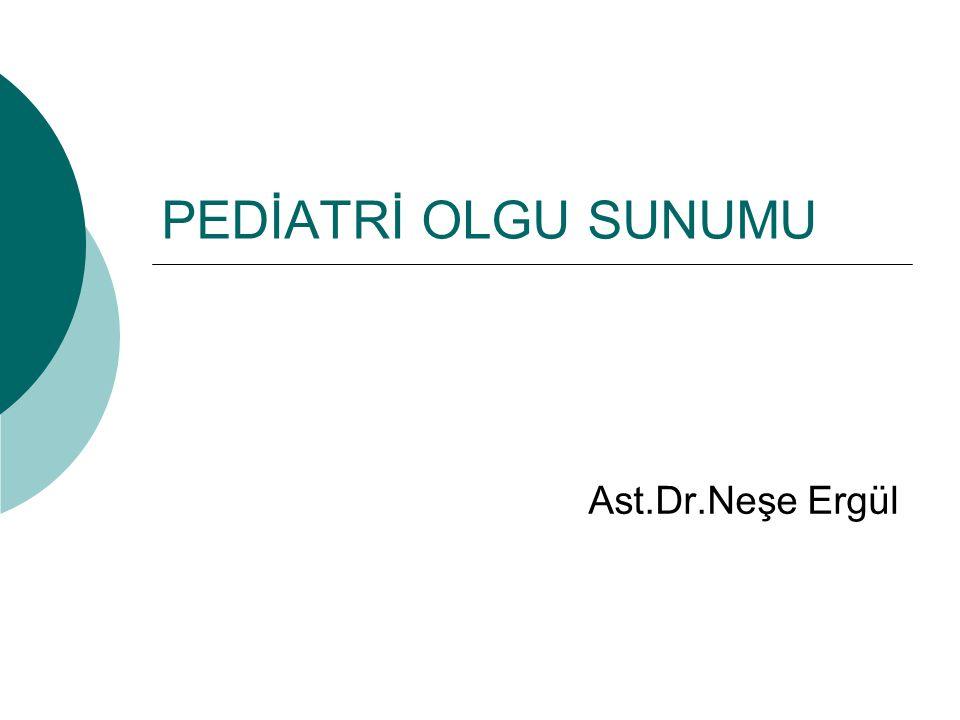PEDİATRİ OLGU SUNUMU Ast.Dr.Neşe Ergül