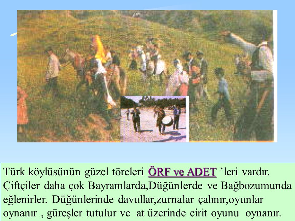 Türk köylüsünün güzel töreleri Ö ÖÖ ÖRF ve ADET 'leri vardır.