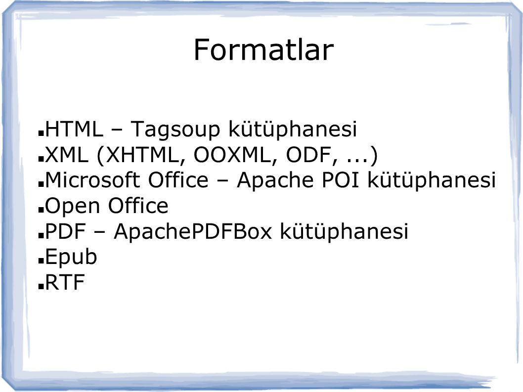 Formatlar HTML – Tagsoup kütüphanesi XML (XHTML, OOXML, ODF,...) Microsoft Office – Apache POI kütüphanesi Open Office PDF – ApachePDFBox kütüphanesi Epub RTF