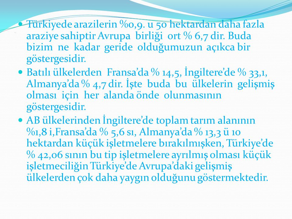 . Türkiyede arazilerin %0,9. u 50 hektardan daha fazla araziye sahiptir Avrupa birliği ort % 6,7 dir. Buda bizim ne kadar geride olduğumuzun açıkca bi