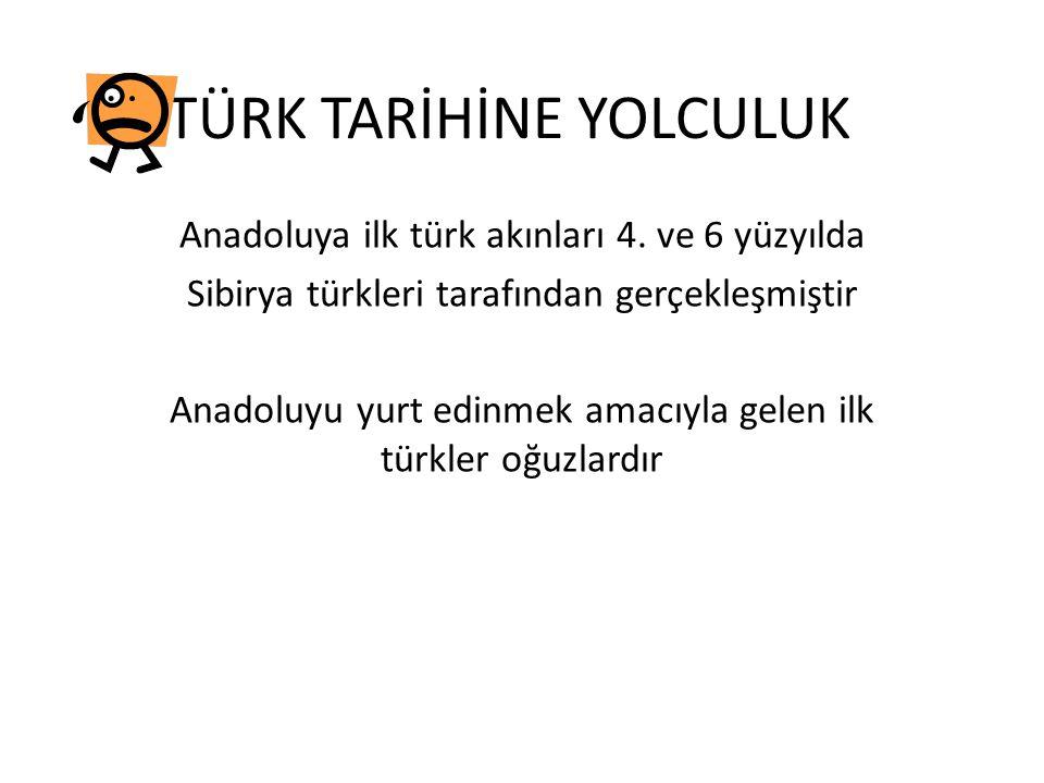 TÜRK TARİHİNE YOLCULUK Anadoluya ilk türk akınları 4. ve 6 yüzyılda Sibirya türkleri tarafından gerçekleşmiştir Anadoluyu yurt edinmek amacıyla gelen