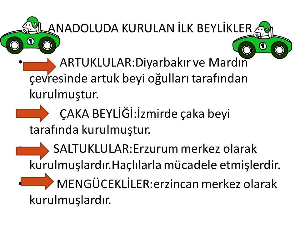 ANADOLUDA KURULAN İLK BEYLİKLER ARTUKLULAR:Diyarbakır ve Mardın çevresinde artuk beyi oğulları tarafından kurulmuştur. ÇAKA BEYLİĞİ:İzmirde çaka beyi