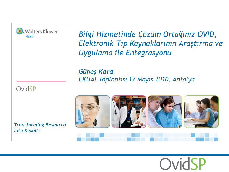 Transforming Research into Results Bilgi Hizmetinde Çözüm Ortağınız OVID, Elektronik Tıp Kaynaklarının Araştırma ve Uygulama ile Entegrasyonu Güneş Kara EKUAL Toplantısı 17 Mayıs 2010, Antalya