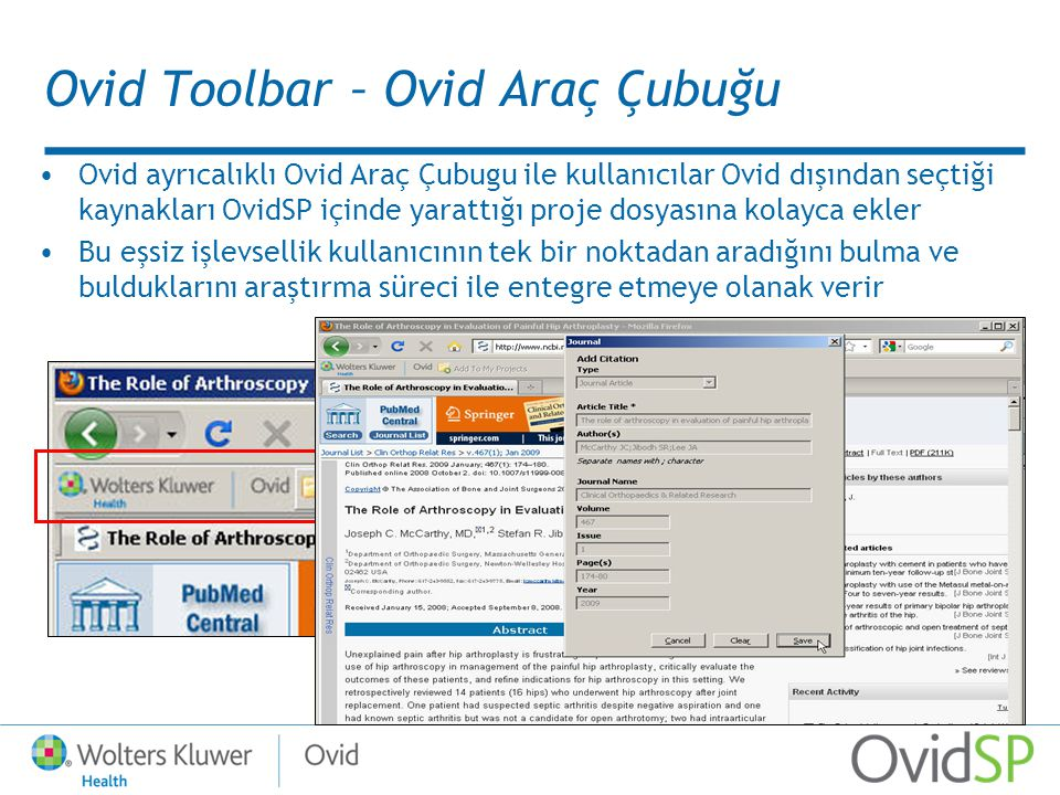 Ovid Toolbar – Ovid Araç Çubuğu Ovid ayrıcalıklı Ovid Araç Çubugu ile kullanıcılar Ovid dışından seçtiği kaynakları OvidSP içinde yarattığı proje dosyasına kolayca ekler Bu eşsiz işlevsellik kullanıcının tek bir noktadan aradığını bulma ve bulduklarını araştırma süreci ile entegre etmeye olanak verir