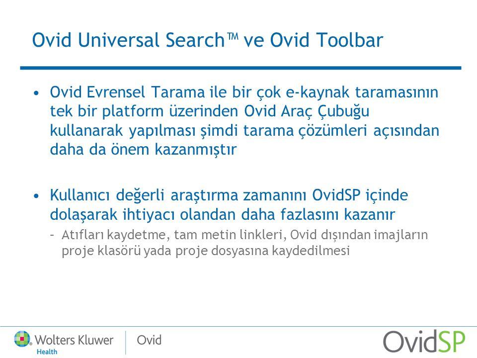 Ovid Universal Search™ ve Ovid Toolbar Ovid Evrensel Tarama ile bir çok e-kaynak taramasının tek bir platform üzerinden Ovid Araç Çubuğu kullanarak yapılması şimdi tarama çözümleri açısından daha da önem kazanmıştır Kullanıcı değerli araştırma zamanını OvidSP içinde dolaşarak ihtiyacı olandan daha fazlasını kazanır –Atıfları kaydetme, tam metin linkleri, Ovid dışından imajların proje klasörü yada proje dosyasına kaydedilmesi